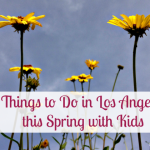 Here are some fun things to do in Los Angeles this spring with kids. Choose one nearby nature activity, pick your LA family favorites or do them all!